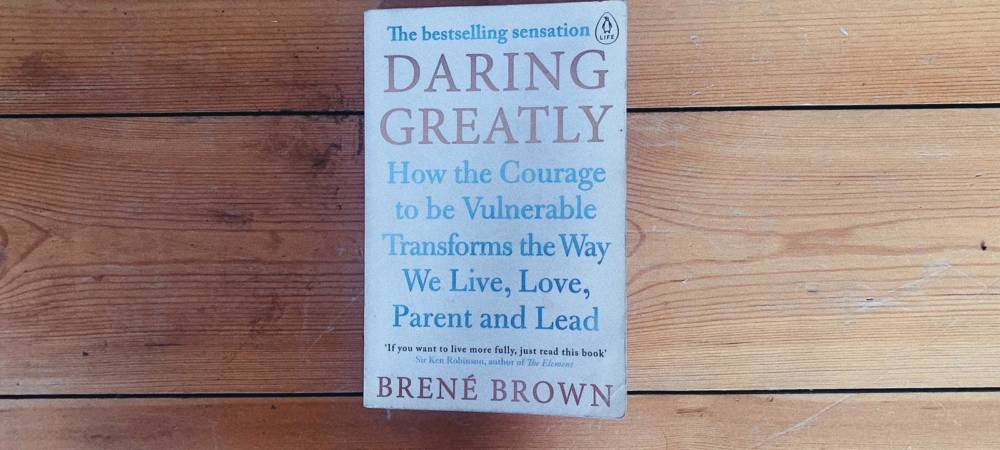 Daring Greatly How The Courage To Be Vulnerable Transforms The Way We Live Love Parent And Lead